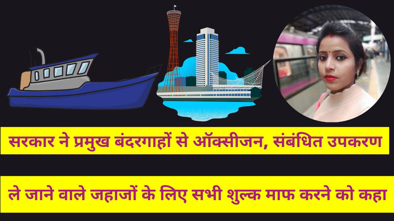 सरकार ने प्रमुख बंदरगाहों से ऑक्सीजन, संबंधित उपकरण ले जाने वाले जहाजों के लिए सभी शुल्क माफ करने को कहा